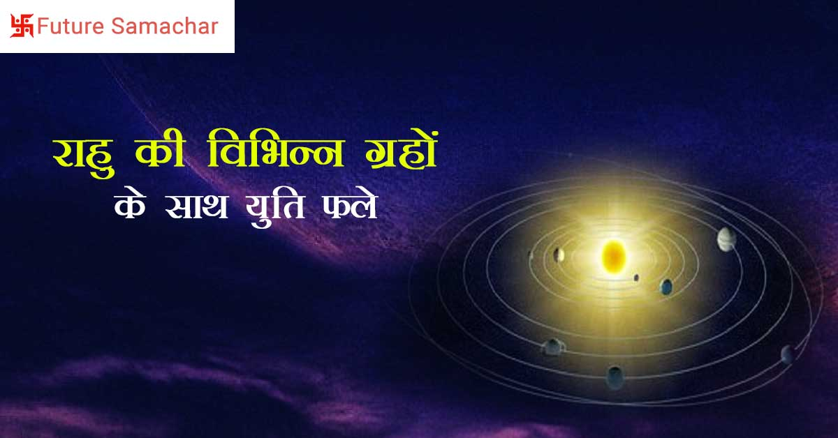 राहु की विभिन्न ग्रहों के साथ युति फल