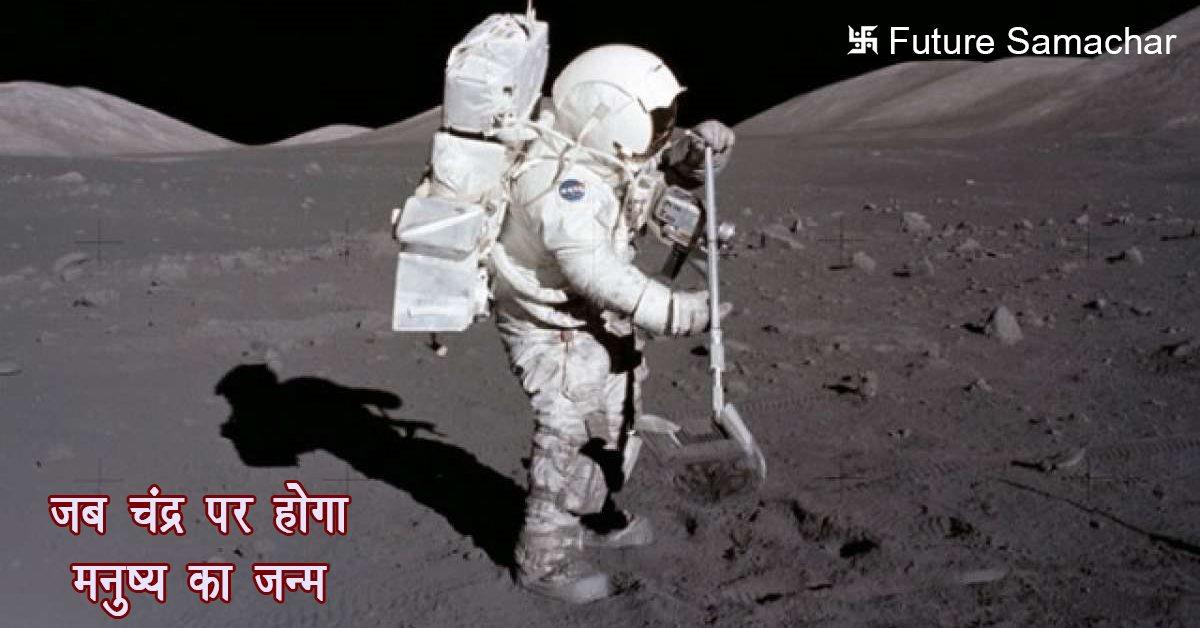 जब चंद्र पर होगा मनुष्य का जन्म