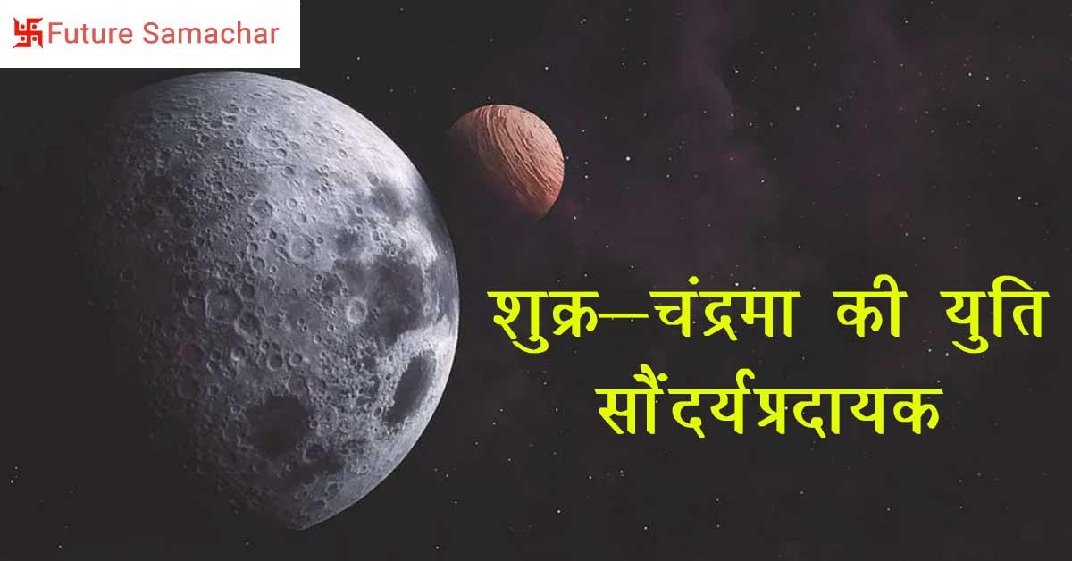 शुक्र-चंद्रमा की युति सौंदर्यप्रदायक
